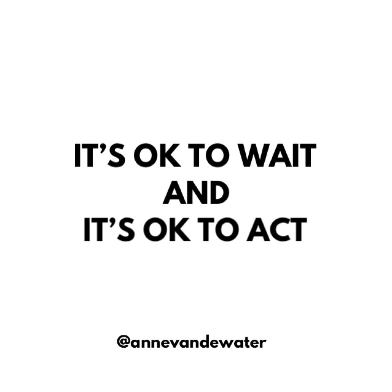 IT'S OK TO WAIT AND IT'S OK TO ACT